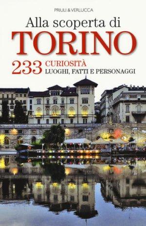 ALLA SCOPERTA DI TORINO. 233 CURIOSITA`, LUOGHI, FATTI