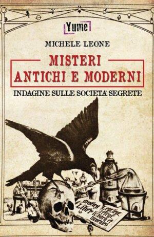 MISTERI ANTICHI E MODERNI. INDAGINE SULLE SOCIETA' SEGRETE